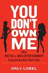 You Don't Own Me: How Mattel v. MGA Entertainment Exposed Barbie's Dark Side by Orly Lobel